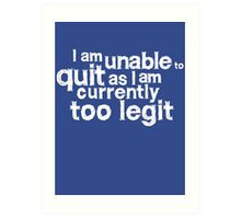 I am unable to quit as I am currently too legit Art Print