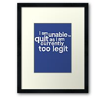 I am unable to quit as I am currently too legit Framed Print