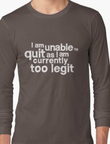 I am unable to quit as I am currently too legit Long Sleeve T-Shirt