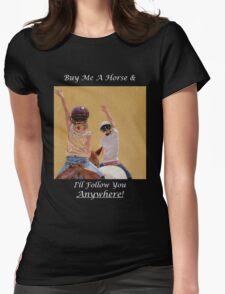 Buy Me A Horse & I'll Follow You Anywhere! T-Shirt