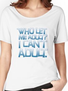Who let me adult? I can't adult. Women's Relaxed Fit T-Shirt