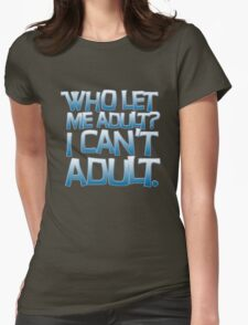 Who let me adult? I can't adult. Womens Fitted T-Shirt