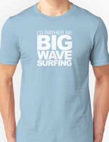 I'd rather be Big Wave Surfing 2w Unisex T-Shirt