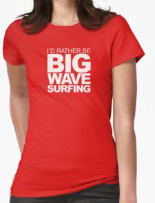 I'd rather be Big Wave Surfing 2w Womens Fitted T-Shirt