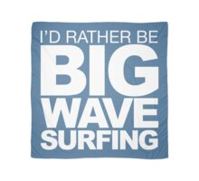 I'd rather be Big Wave Surfing 2w Scarf
