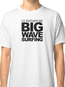 I'd rather be Big Wave Surfing 2 Classic T-Shirt