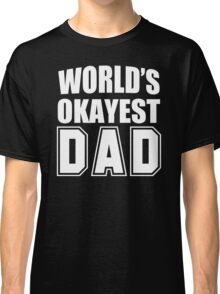 Worlds okayest dad. funny mens personalised t shirt Classic T-Shirt