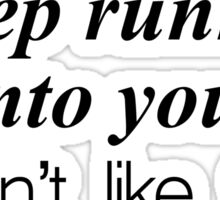 I keep running into you. I don't like that. Sticker