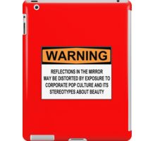WARNING: REFLECTIONS IN THE MIRROR MAY BE DISTORTED BY EXPOSURE TO CORPORATE POP CULTURE AND ITS STEREOTYPES ABOUT BEAUTY iPad Case/Skin
