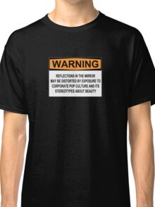 WARNING: REFLECTIONS IN THE MIRROR MAY BE DISTORTED BY EXPOSURE TO CORPORATE POP CULTURE AND ITS STEREOTYPES ABOUT BEAUTY Classic T-Shirt
