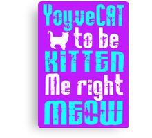 You've Cat to be Kitten me right Meow! Canvas Print