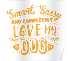 Smart, Sassy and completely love my DOG Poster