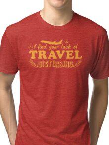 I find your lack of travel disturbing Tri-blend T-Shirt