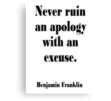 AMERICAN, Benjamin, Franklin, Never ruin an apology with an excuse. Canvas Print