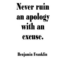 Benjamin, Franklin, Never ruin an apology with an excuse. Photographic Print