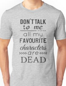 don't talk to me, all my favourite characters are DEAD Unisex T-Shirt