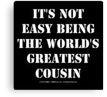 It's Not Easy Being The World's Greatest Cousin - White Text Canvas Print