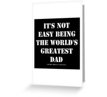It's Not Easy Being The World's Greatest Dad - White Text Greeting Card