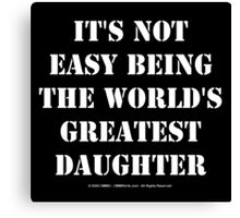 It's Not Easy Being The World's Greatest Daughter - White Text Canvas Print