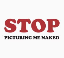 STOP picturing me naked by FunniestSayings