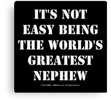 It's Not Easy Being The World's Greatest Nephew - White Text Canvas Print