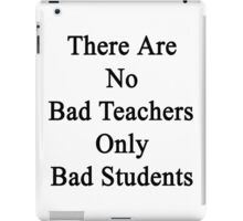 There Are No Bad Teachers Only Bad Students  iPad Case/Skin