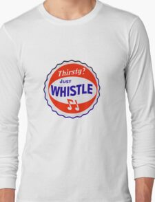 Thirsty? Just Whistle Long Sleeve T-Shirt