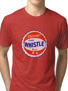 Thirsty? Just Whistle Tri-blend T-Shirt