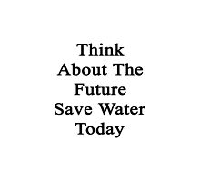 Think About The Future Save Water Today  by supernova23