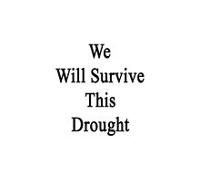 We Will Survive This Drought  by supernova23