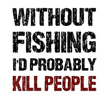 Funny Without Fishing I'd Probably Kill People Shirt Photographic Print