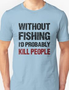 Funny Without Fishing I'd Probably Kill People Shirt T-Shirt