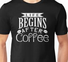Life begins ....after coffee Unisex T-Shirt