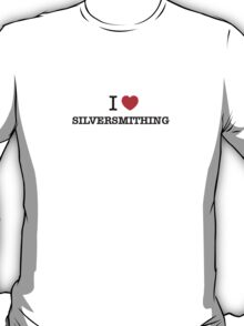I Love SILVERSMITHING T-Shirt