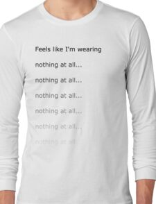 Feels like I'm wearing nothing at all Long Sleeve T-Shirt