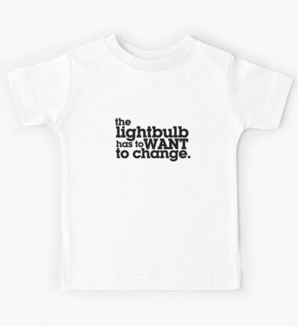 the lightbulb has to WANT to change. Kids Tee