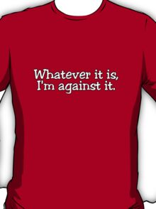 Whatever it is, I'm against it. T-Shirt