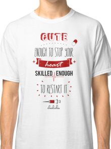 Cute enough to stop your heart, skilled enough to restart it! Classic T-Shirt