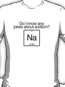 Do i know any jokes about sodium? T-Shirt