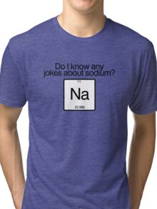 Do i know any jokes about sodium? Tri-blend T-Shirt