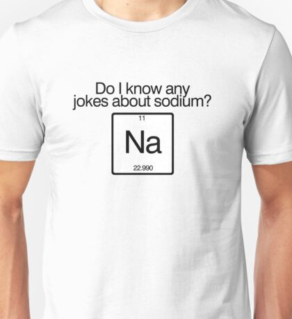 Do i know any jokes about sodium? Unisex T-Shirt