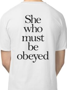 SHE, She who must be obeyed! My Wife? Lady in Charge? Classic T-Shirt