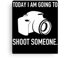 TODAY I AM GOING TO SHOOT SOMEONE Canvas Print