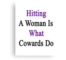 Hitting A Woman Is What Cowards Do  Canvas Print
