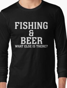 FISHING & BEER WHAT ELSE IS THERE Long Sleeve T-Shirt