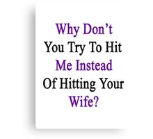 Why Don't You Try To Hit Me Instead Of Hitting Your Wife?  Canvas Print