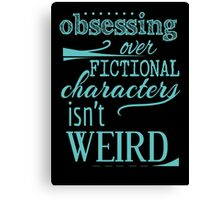 obsessing over fictional characters isn't weird Canvas Print
