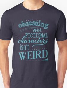 obsessing over fictional characters isn't weird Unisex T-Shirt