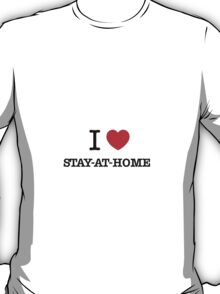 I Love STAY-AT-HOME T-Shirt