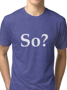 So? - question the validity of everything Tri-blend T-Shirt